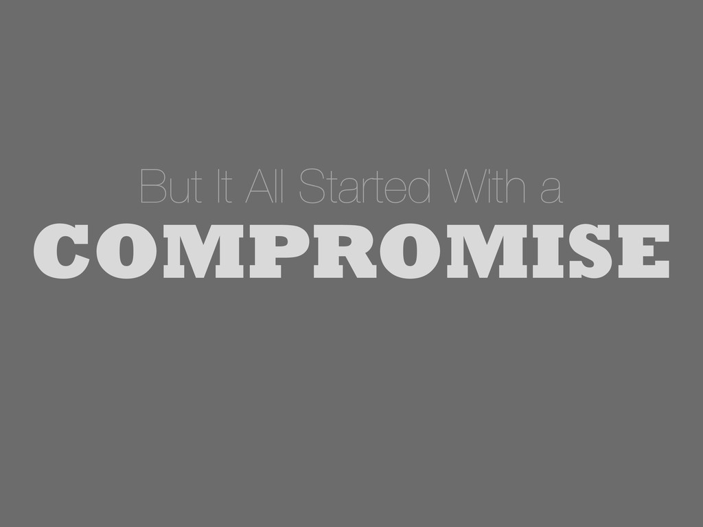 But It All Started With a COMPROMISE
