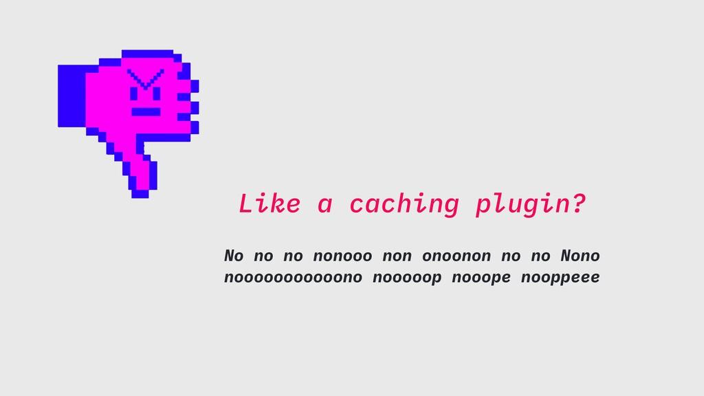 Like a caching plugin? No no no nonooo non onoo...