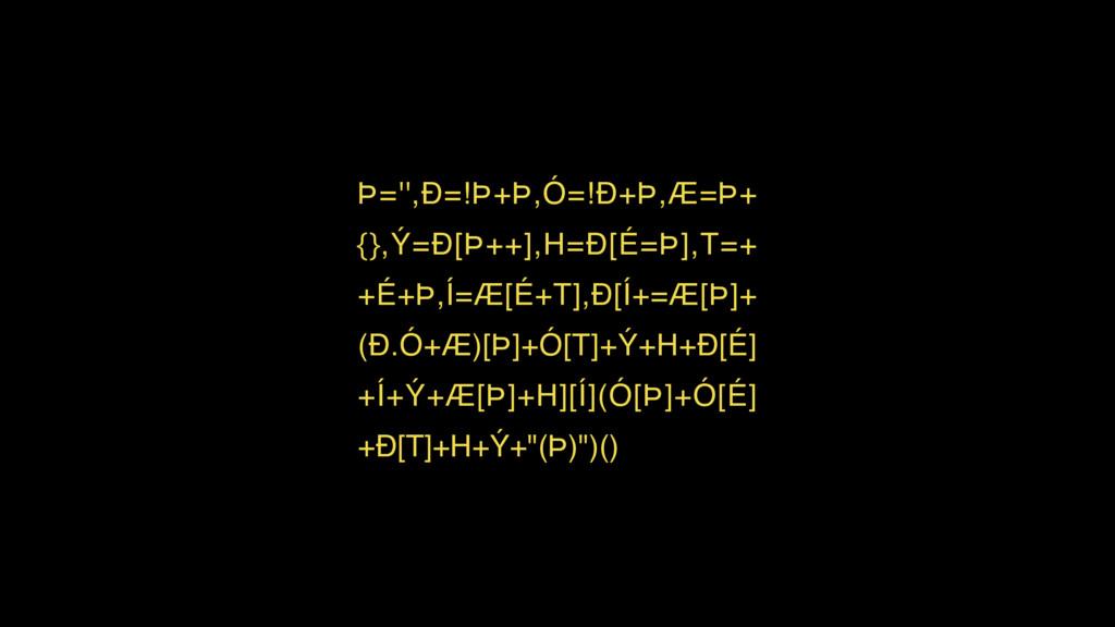 Þ='',Ð=!Þ+Þ,Ó=!Ð+Þ,Æ=Þ+ {},Ý=Ð[Þ++],H=Ð[É=Þ],T=...