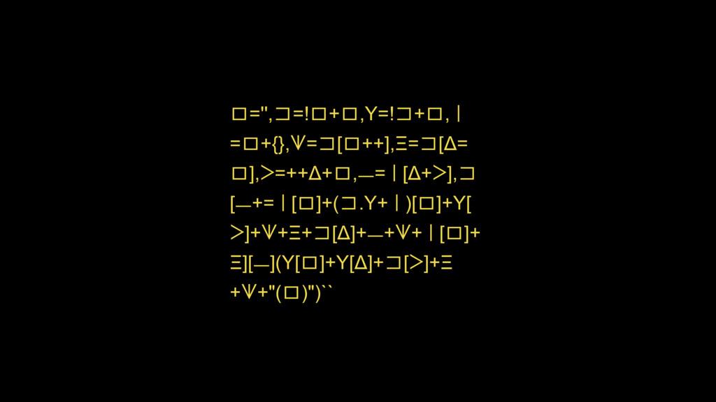 ロ='',コ=!ロ+ロ,Y=!コ+ロ,Ƙ =ロ+{},ᗐ=コ[ロ++],Ξ=コ[Δ= ロ],ᐳ...