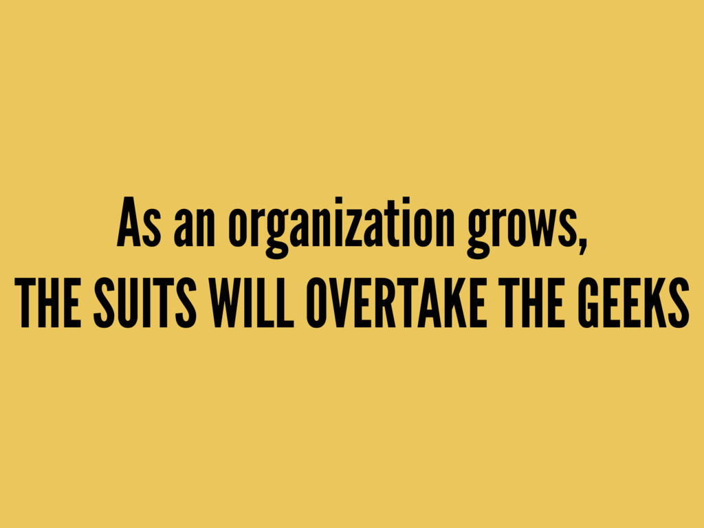 As an organization grows,  THE SUITS WILL OVER...
