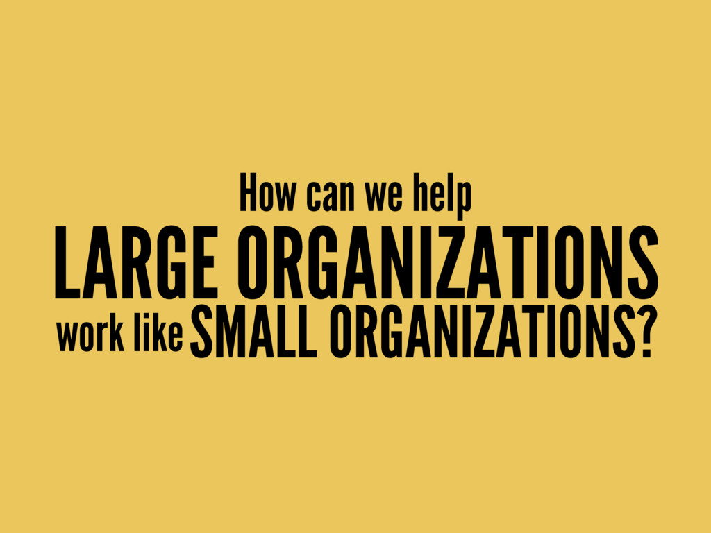 How can we help LARGE ORGANIZATIONS work likeSM...