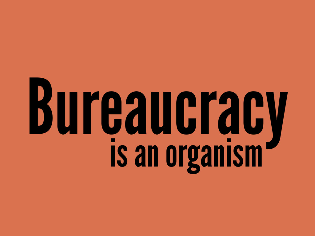 Bureaucracy is an organism
