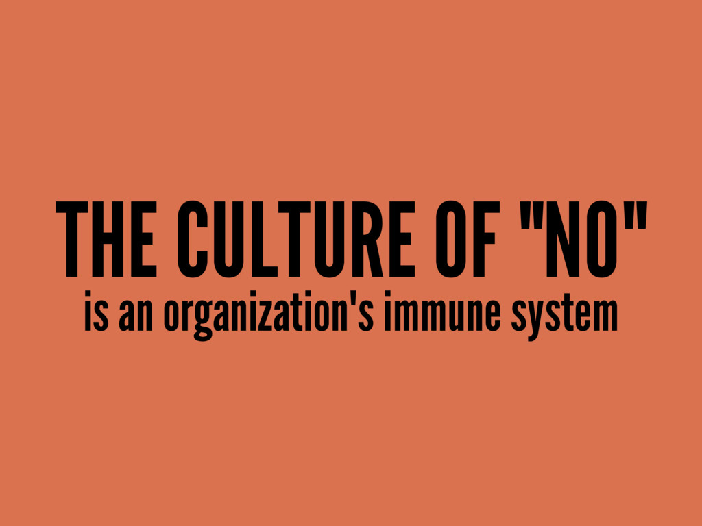 "THE CULTURE OF ""NO"" is an organization's immune..."
