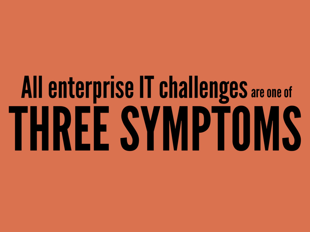 All enterprise IT challenges are one of THREE S...