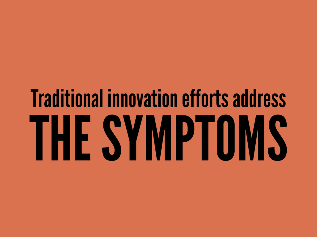 Traditional innovation efforts address THE SYMP...