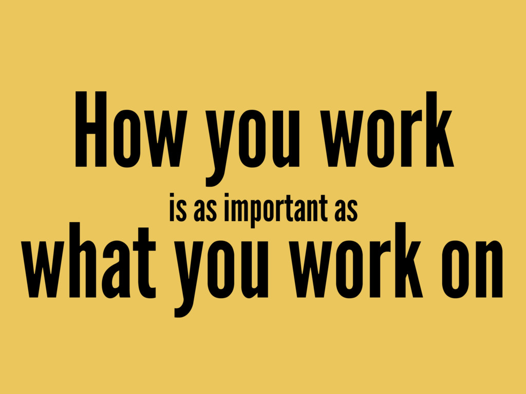is as important as How you work what you work on