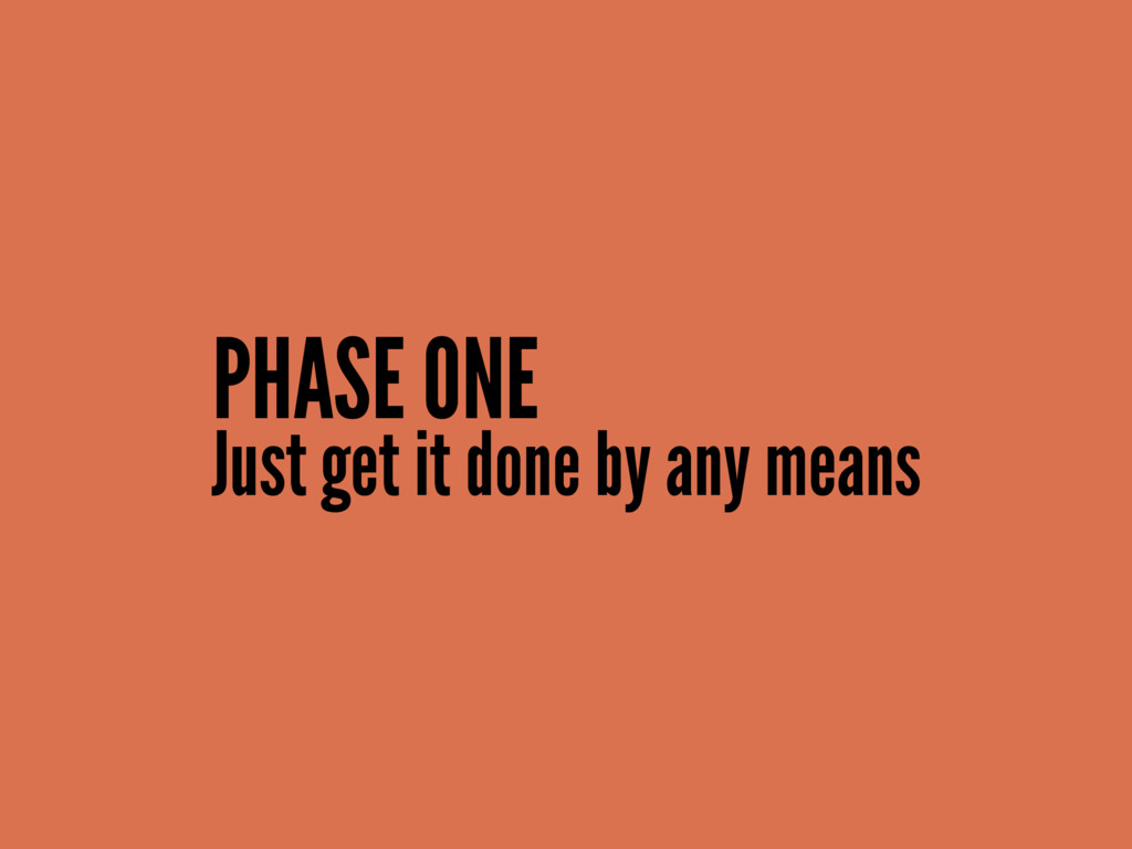 Just get it done by any means PHASE ONE