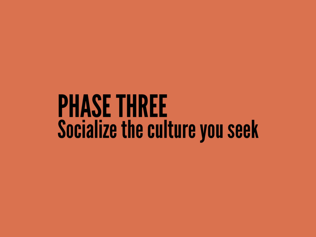Socialize the culture you seek PHASE THREE