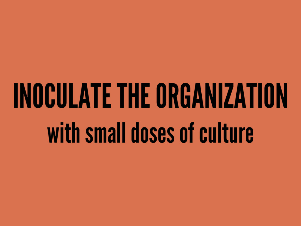 INOCULATE THE ORGANIZATION with small doses of ...