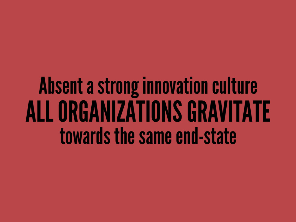 Absent a strong innovation culture ALL ORGANIZA...