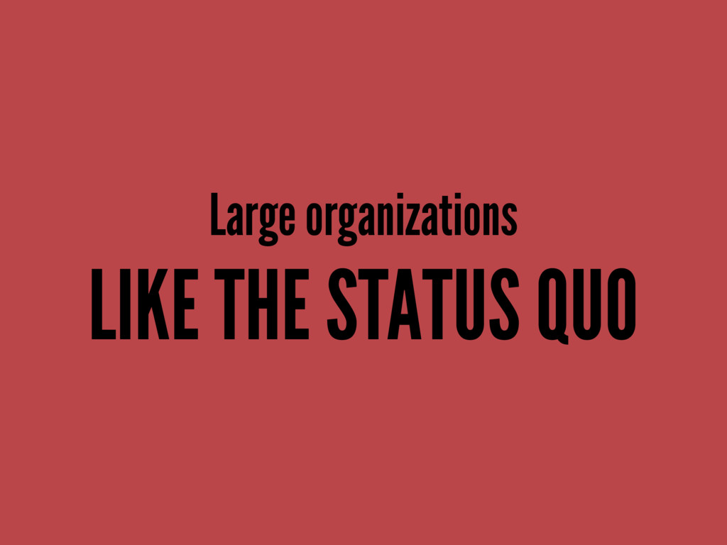 Large organizations LIKE THE STATUS QUO