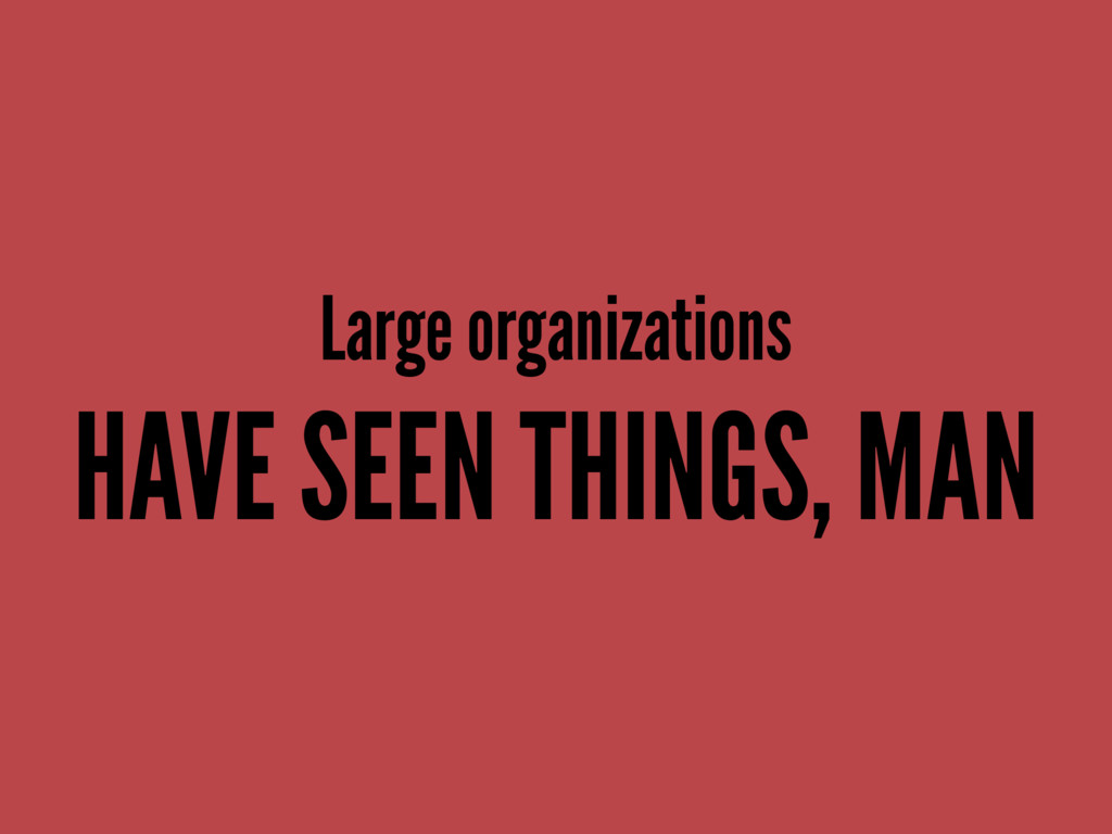 Large organizations HAVE SEEN THINGS, MAN