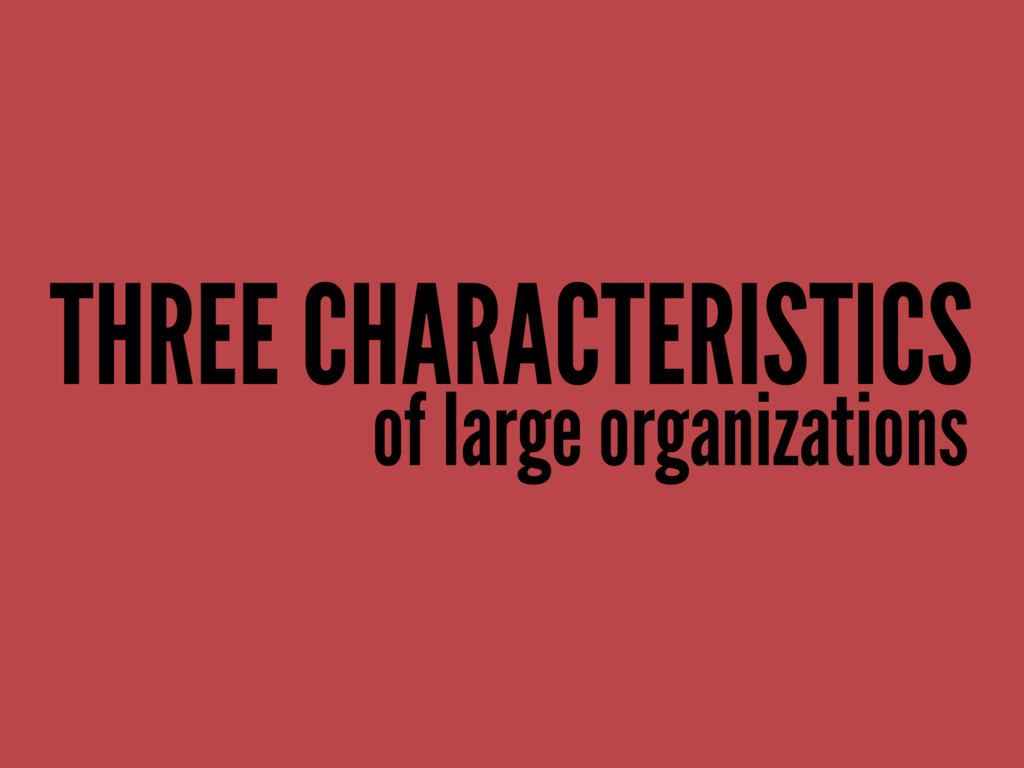 THREE CHARACTERISTICS of large organizations