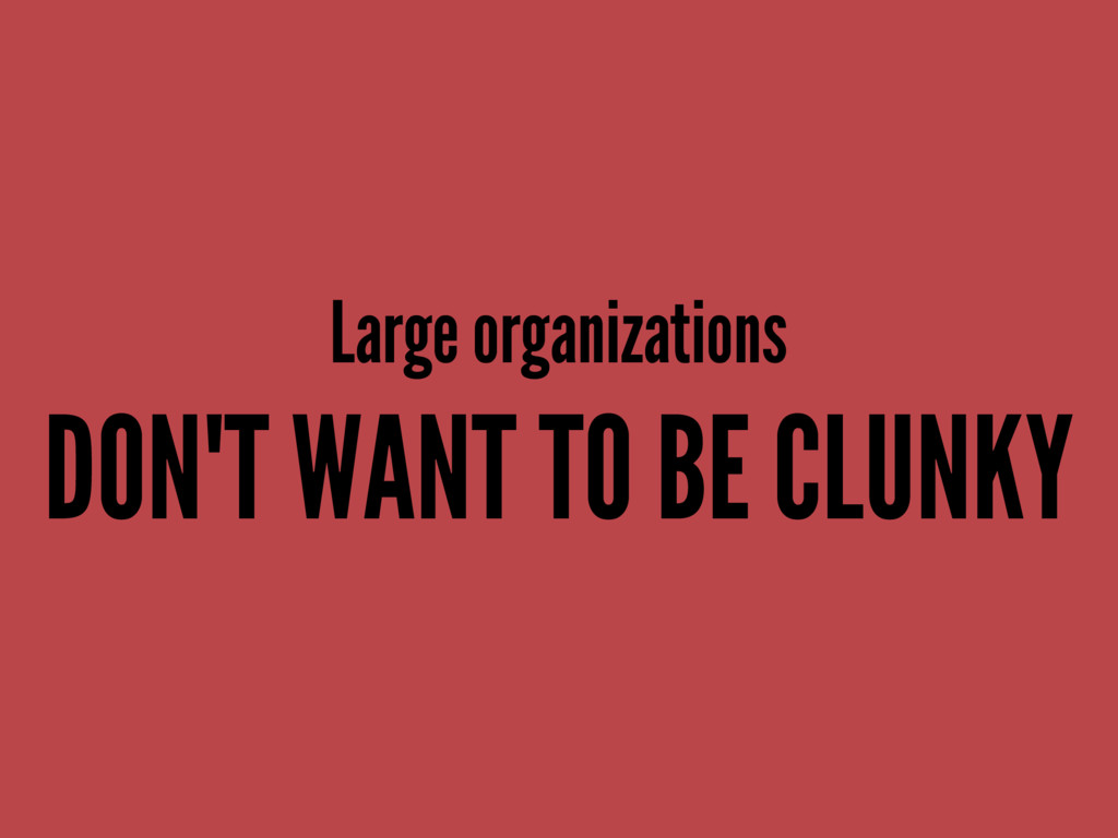 Large organizations DON'T WANT TO BE CLUNKY