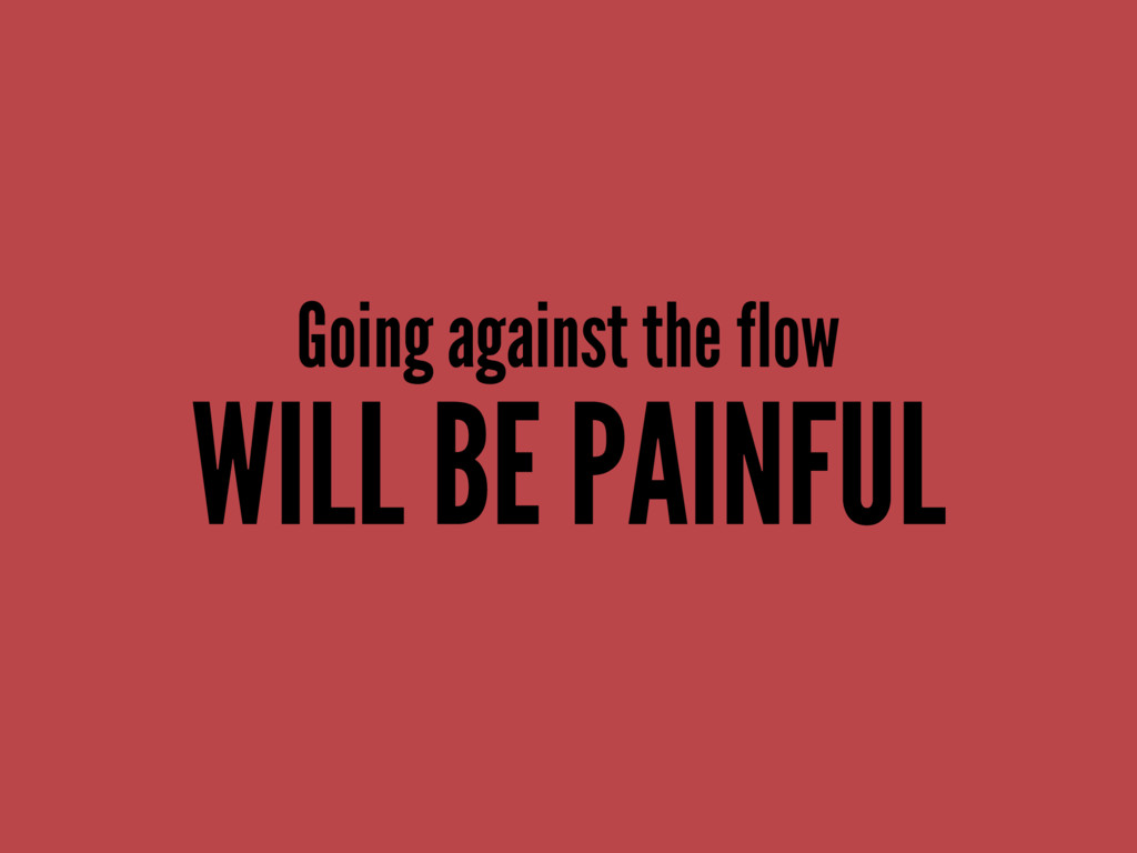 Going against the flow WILL BE PAINFUL