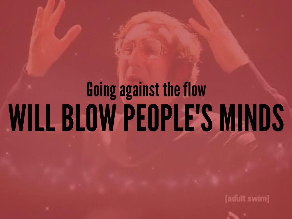 Going against the flow WILL BLOW PEOPLE'S MINDS