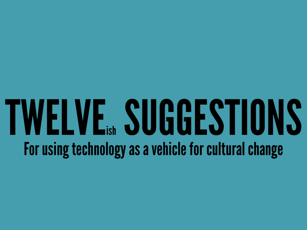 TWELVE ish SUGGESTIONS For using technology as ...