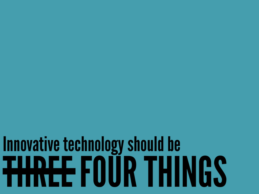 Innovative technology should be THREE FOUR THIN...