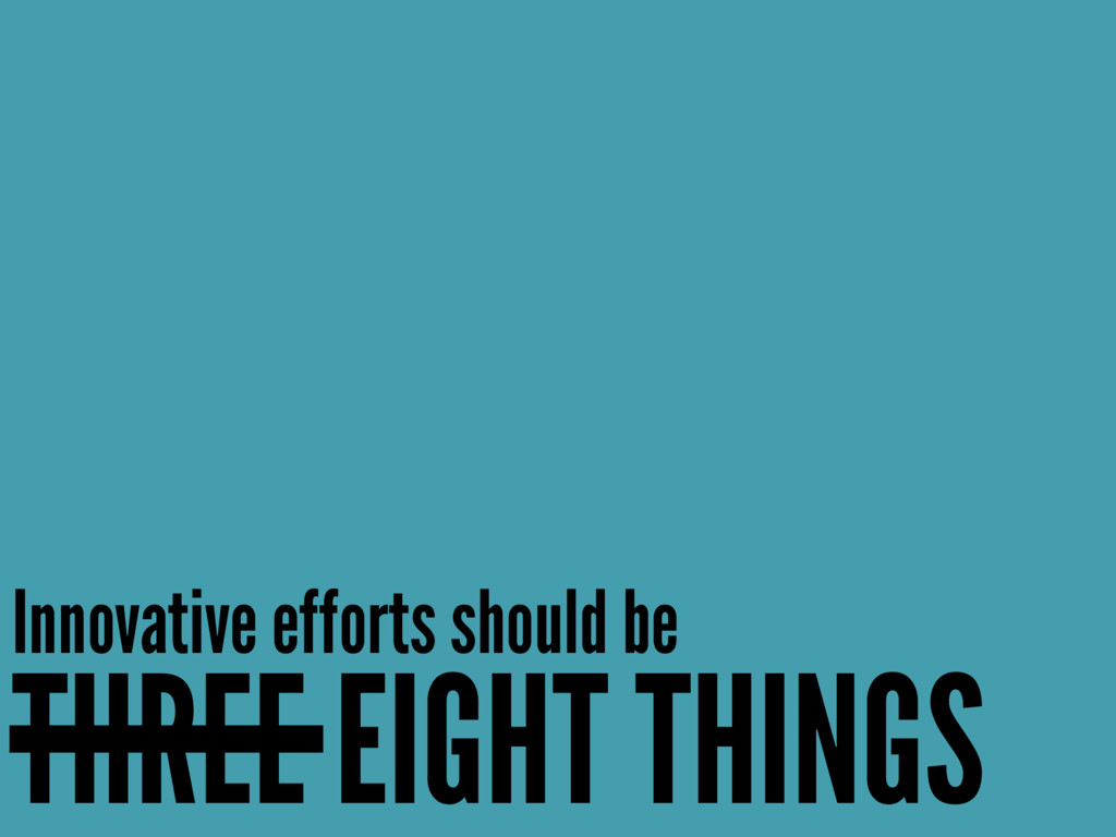 Innovative efforts should be THREE EIGHT THINGS