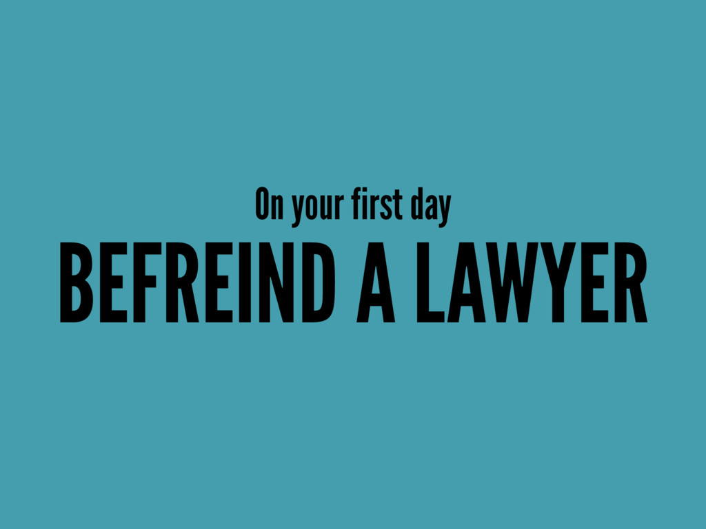 On your first day BEFREIND A LAWYER