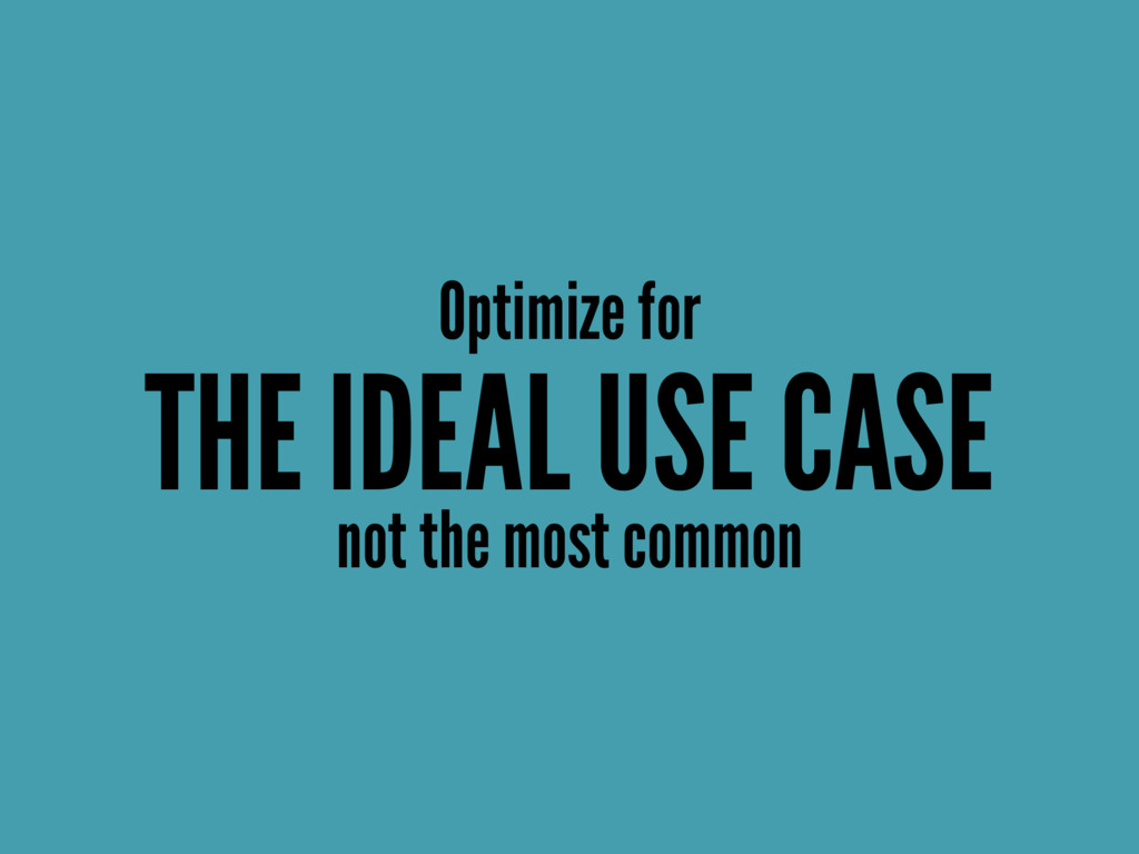 Optimize for THE IDEAL USE CASE not the most co...
