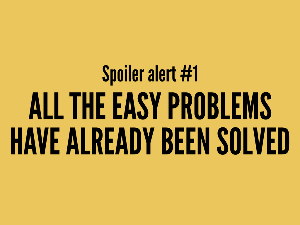 ALL THE EASY PROBLEMS HAVE ALREADY BEEN SOLVED ...