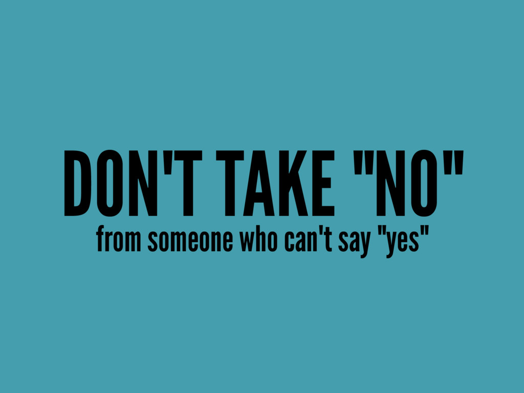"DON'T TAKE ""NO"" from someone who can't say ""yes"""