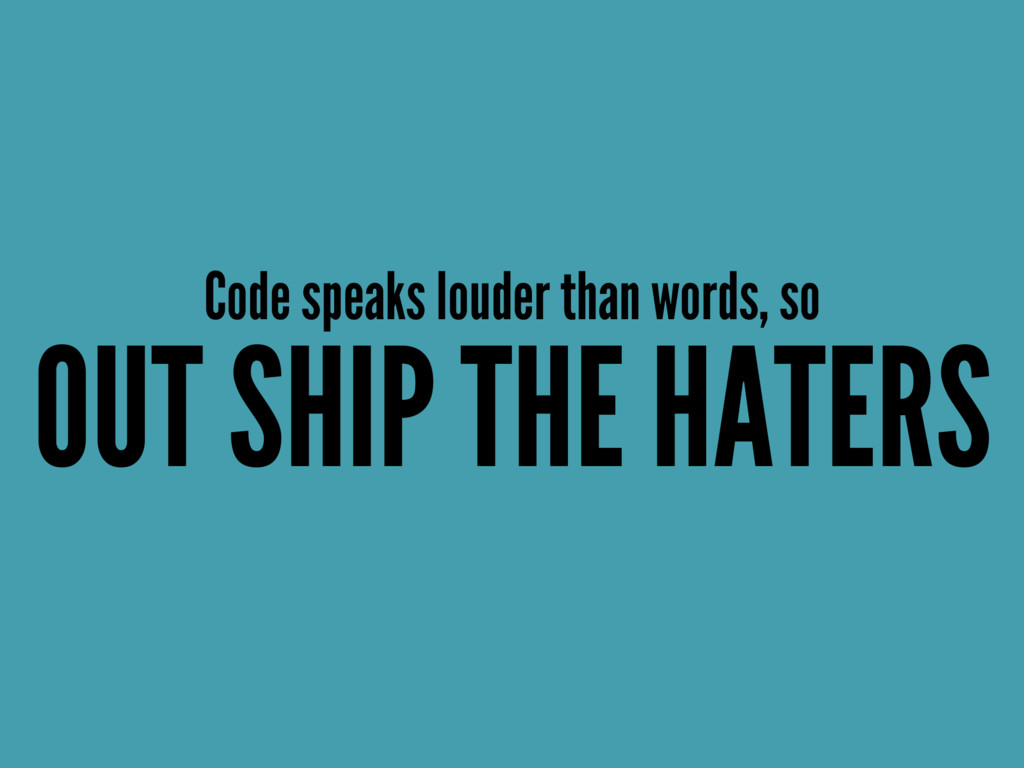 Code speaks louder than words, so OUT SHIP THE ...