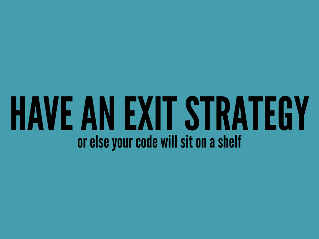 HAVE AN EXIT STRATEGY or else your code will si...