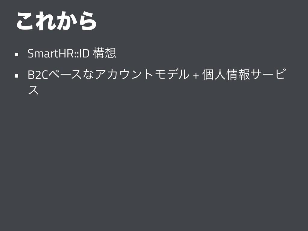 ͜Ε͔Β • SmartHR::ID ߏ • B2CϕʔεͳΞΧϯτϞσϧ + ݸਓใα...