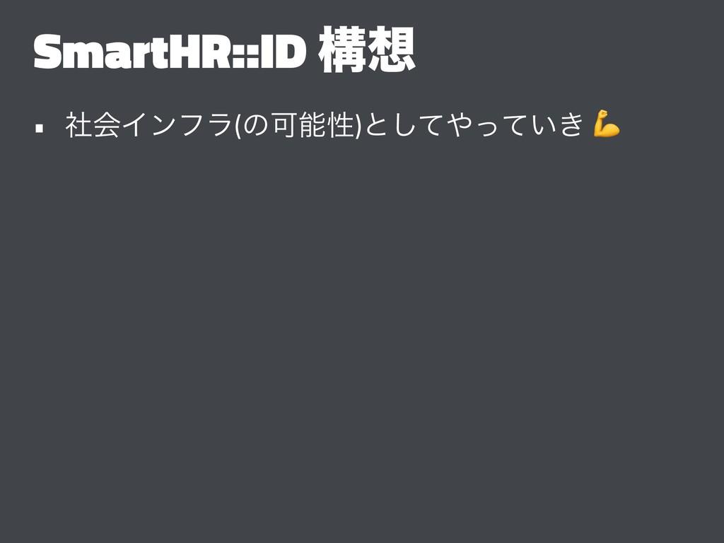 SmartHR::ID ߏ • ࣾձΠϯϑϥ(ͷՄੑ)ͱ͍͖ͯͬͯ͠