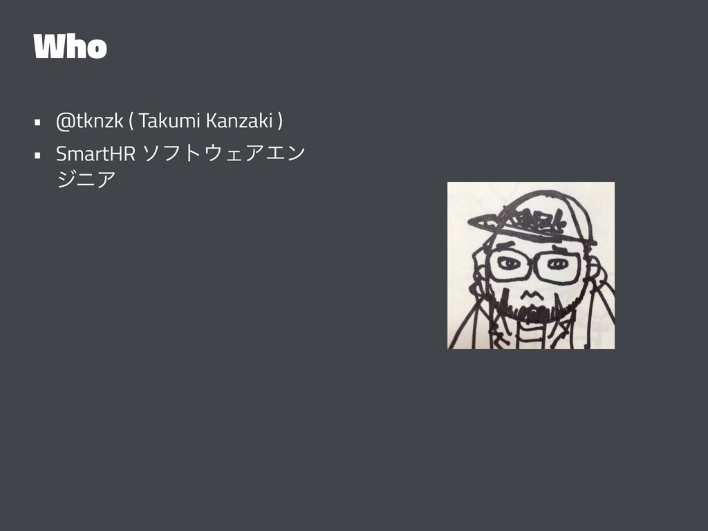 Who • @tknzk ( Takumi Kanzaki ) • SmartHR ιϑτΣ...