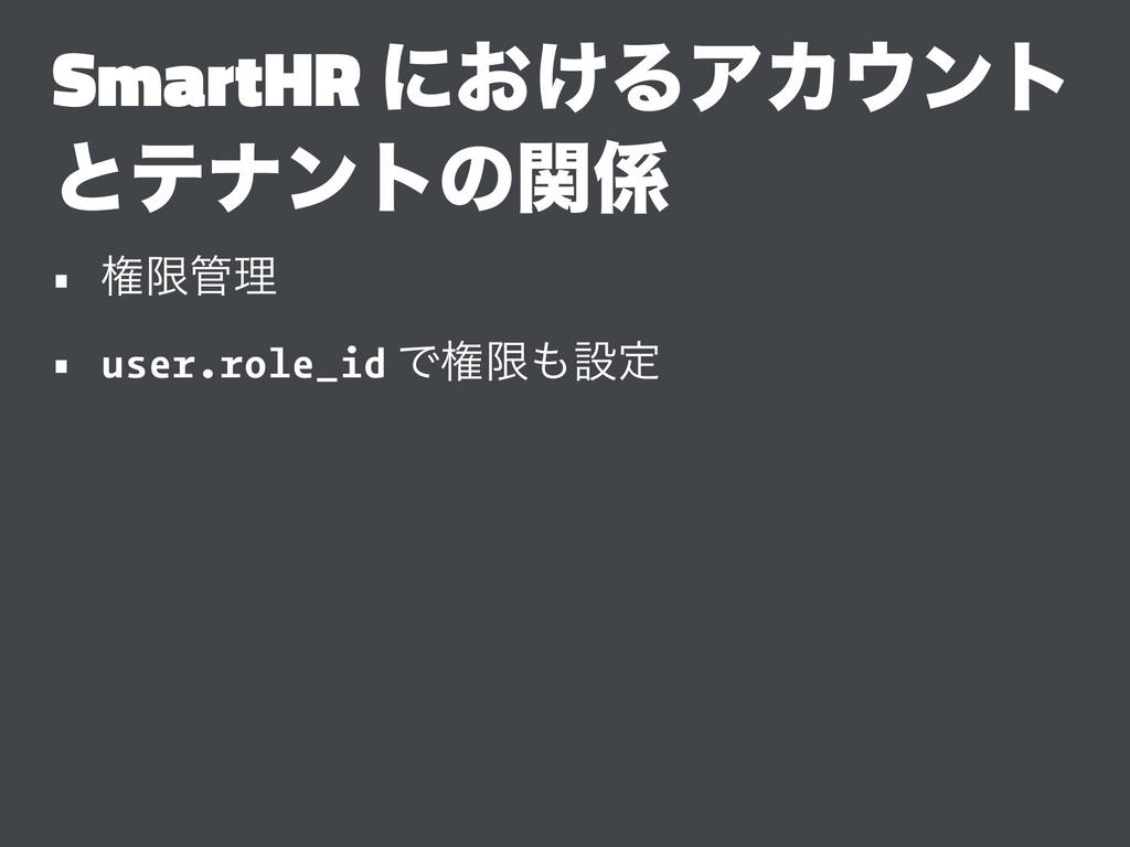 SmartHR ʹ͓͚ΔΞΧϯτ ͱςφϯτͷؔ • ݖݶཧ • user.role_i...