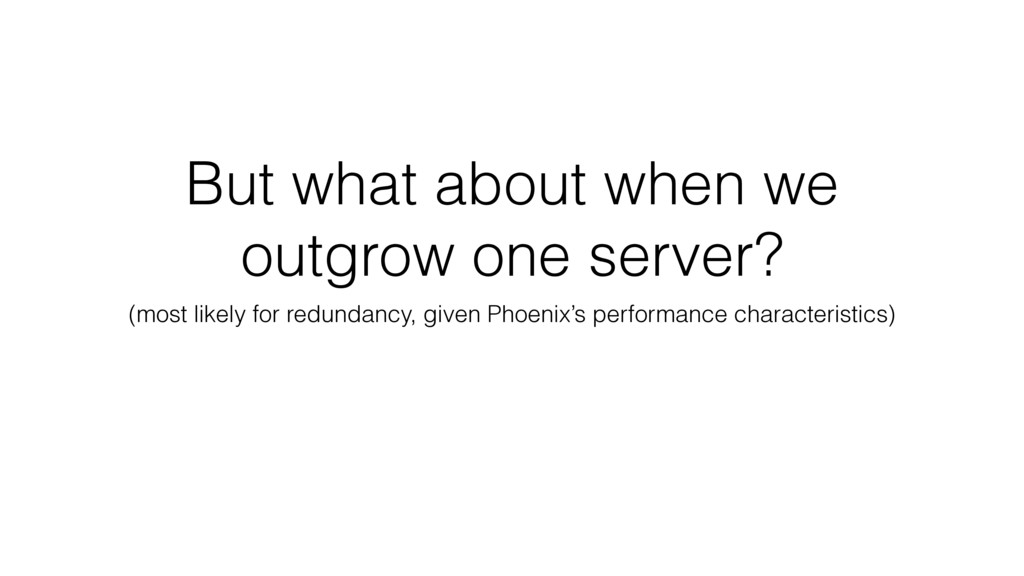 But what about when we outgrow one server? (mos...