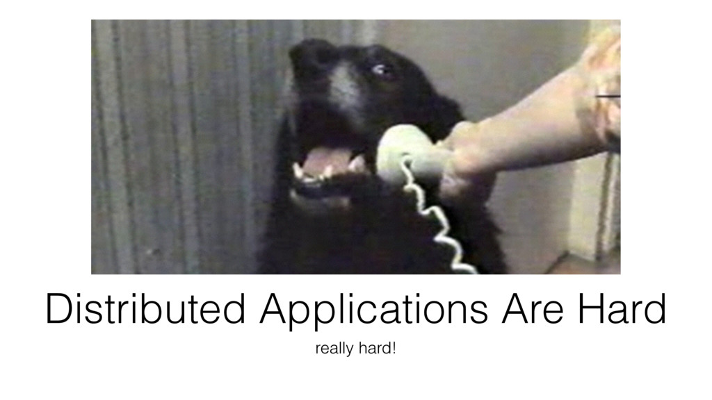 Distributed Applications Are Hard really hard!