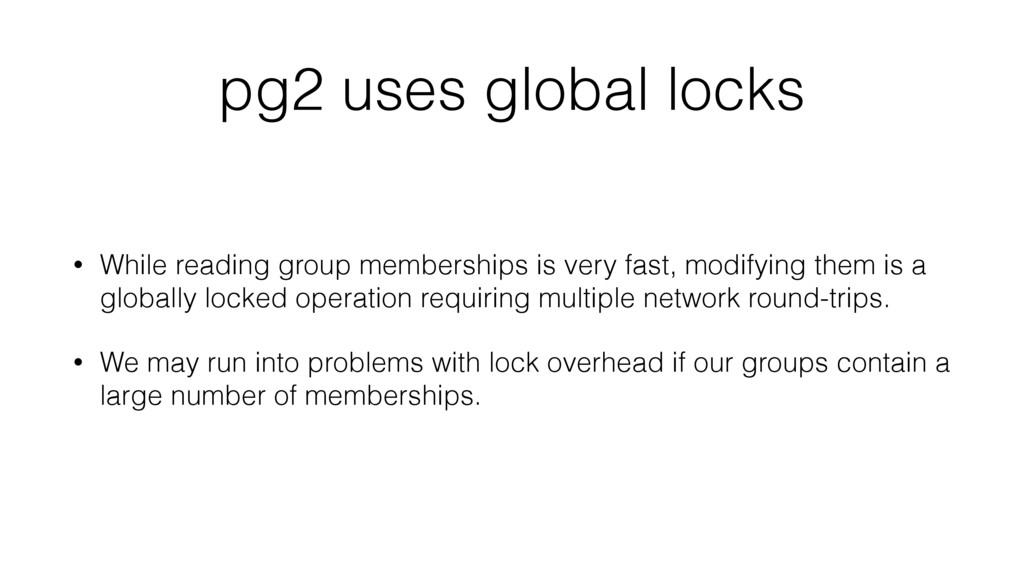 pg2 uses global locks • While reading group mem...