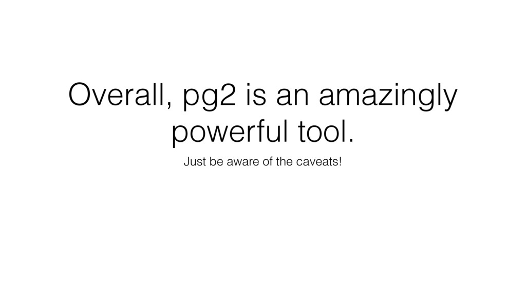 Overall, pg2 is an amazingly powerful tool. Jus...