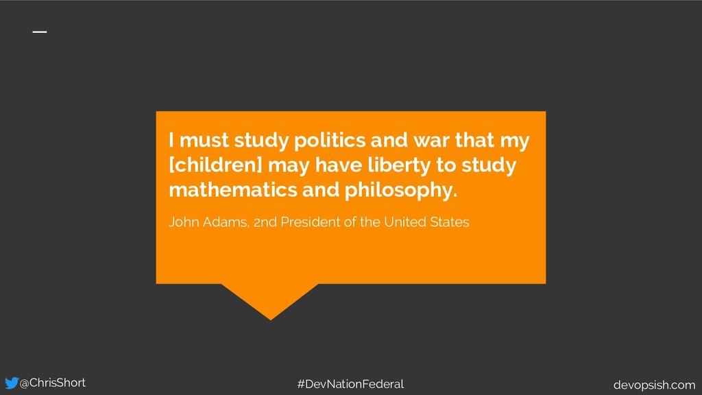 I must study politics and war that my [children...