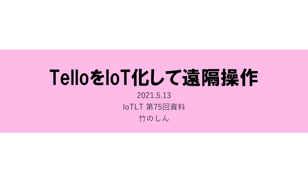 TelloをIoT化して遠隔操作 2021.5.13 IoTLT 第75回資料 ⽵のしん