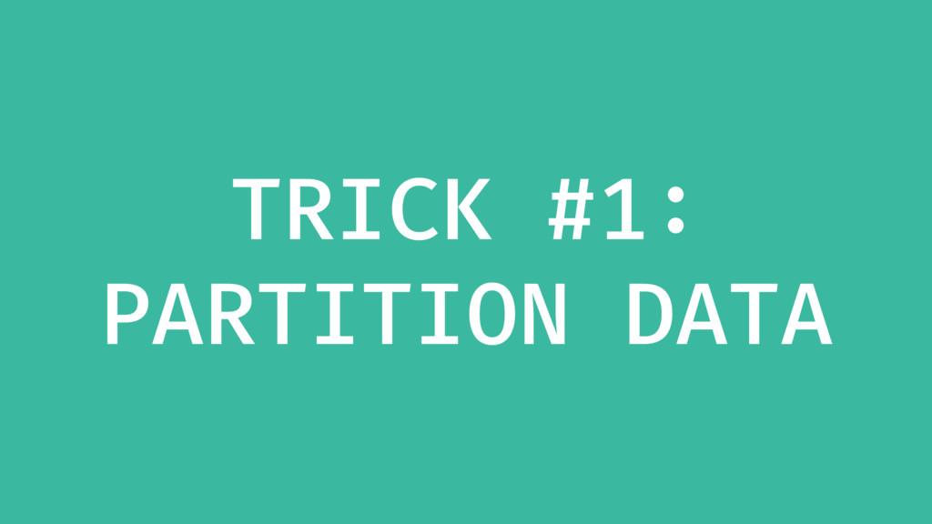 TRICK #1: PARTITION DATA