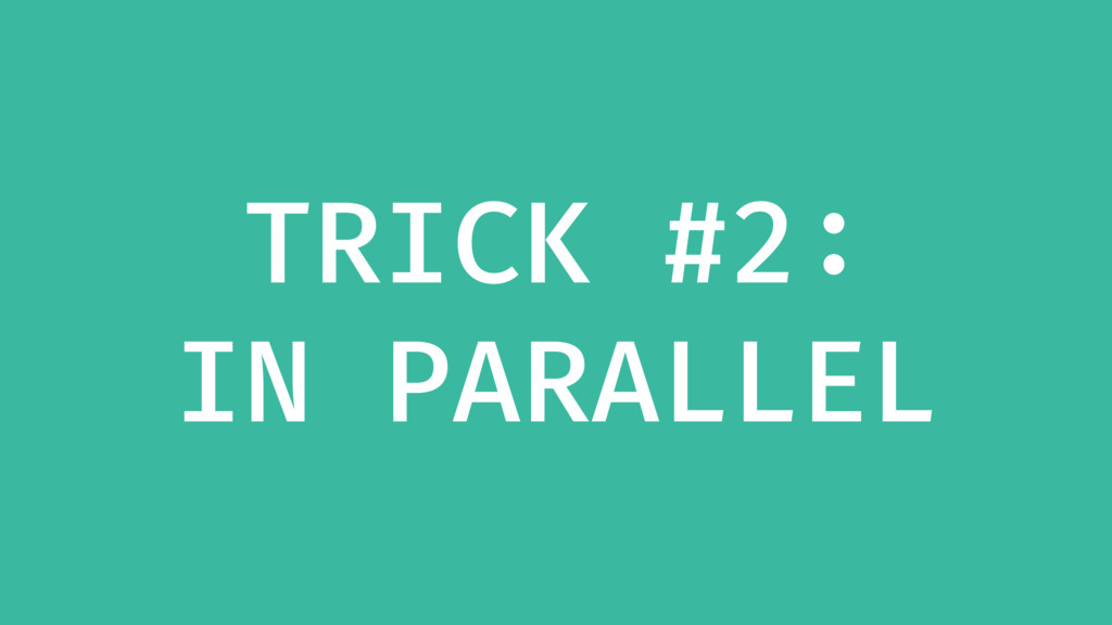 TRICK #2: IN PARALLEL