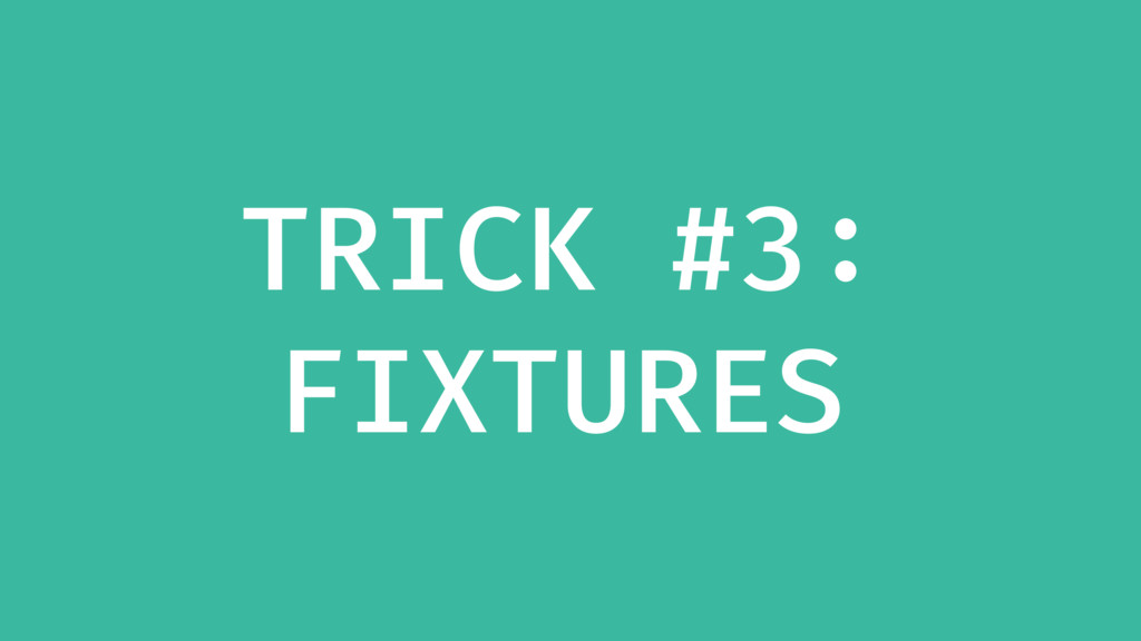 TRICK #3: FIXTURES