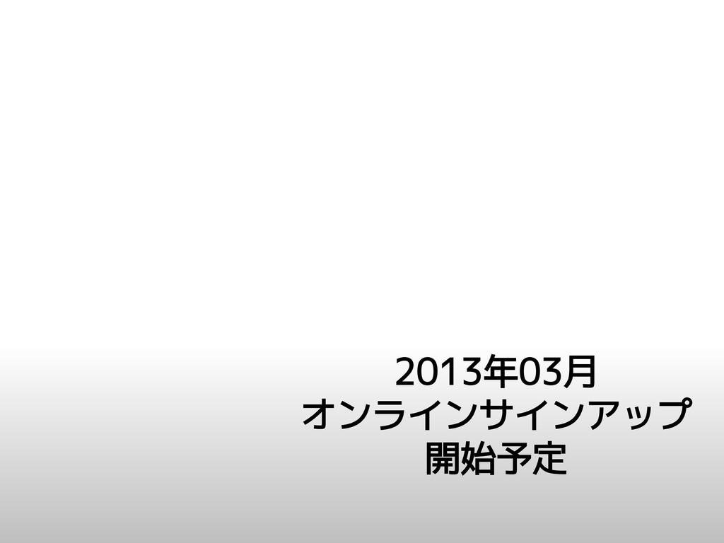2013年03月 オンラインサインアップ 開始予定