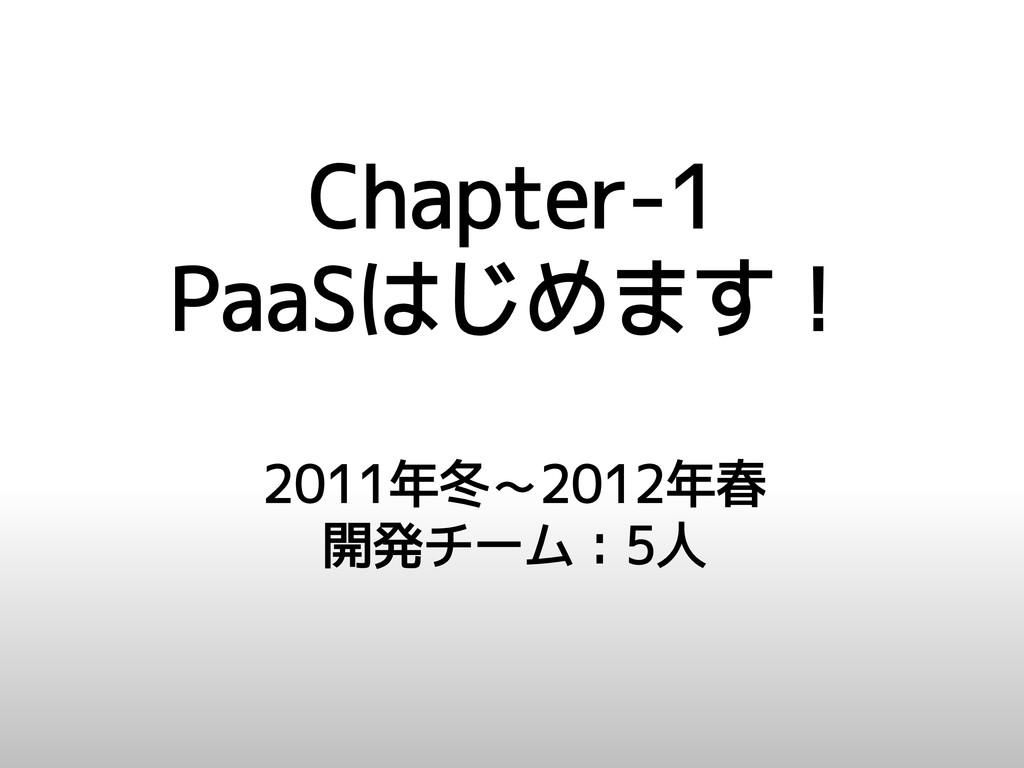Chapter-1 PaaSはじめます! 2011年冬~2012年春 開発チーム:5人