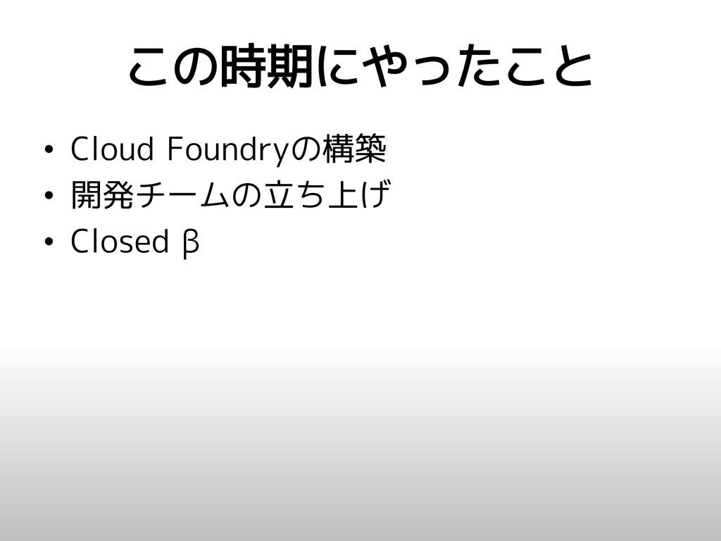 この時期にやったこと • Cloud Foundryの構築 • 開発チームの立ち上げ • Cl...