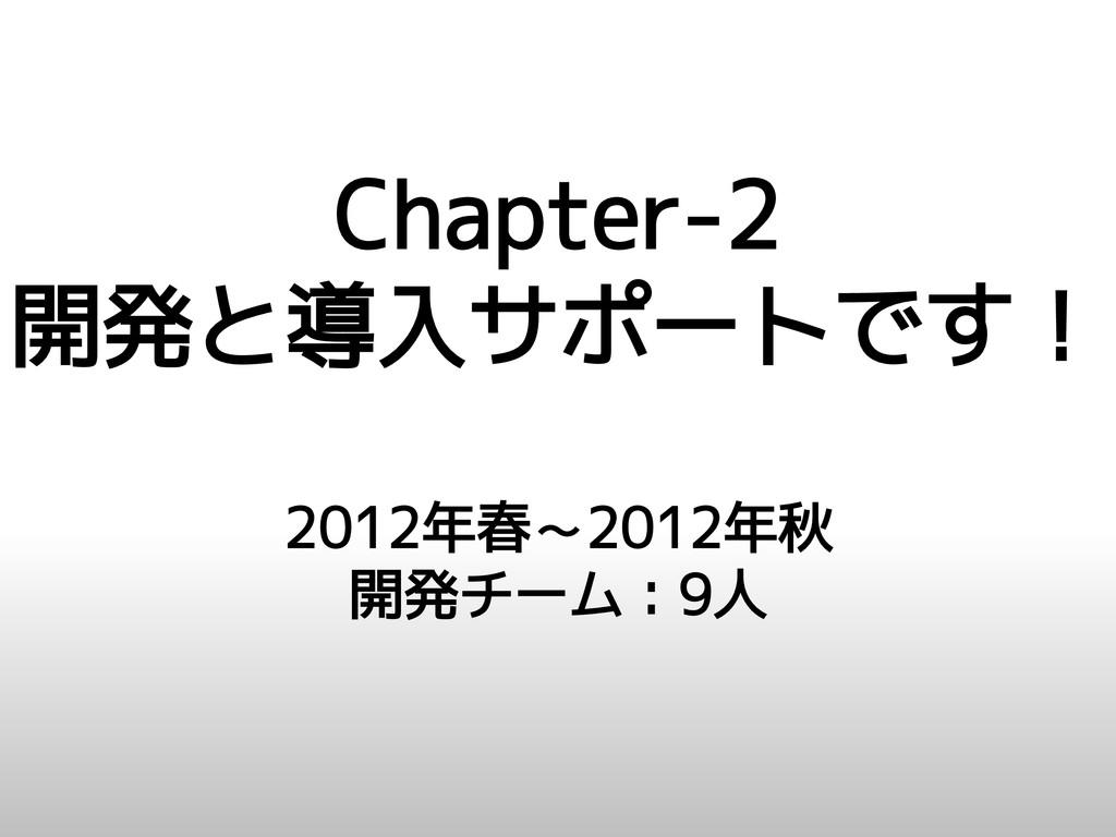 Chapter-2 開発と導入サポートです! 2012年春~2012年秋 開発チーム:9人