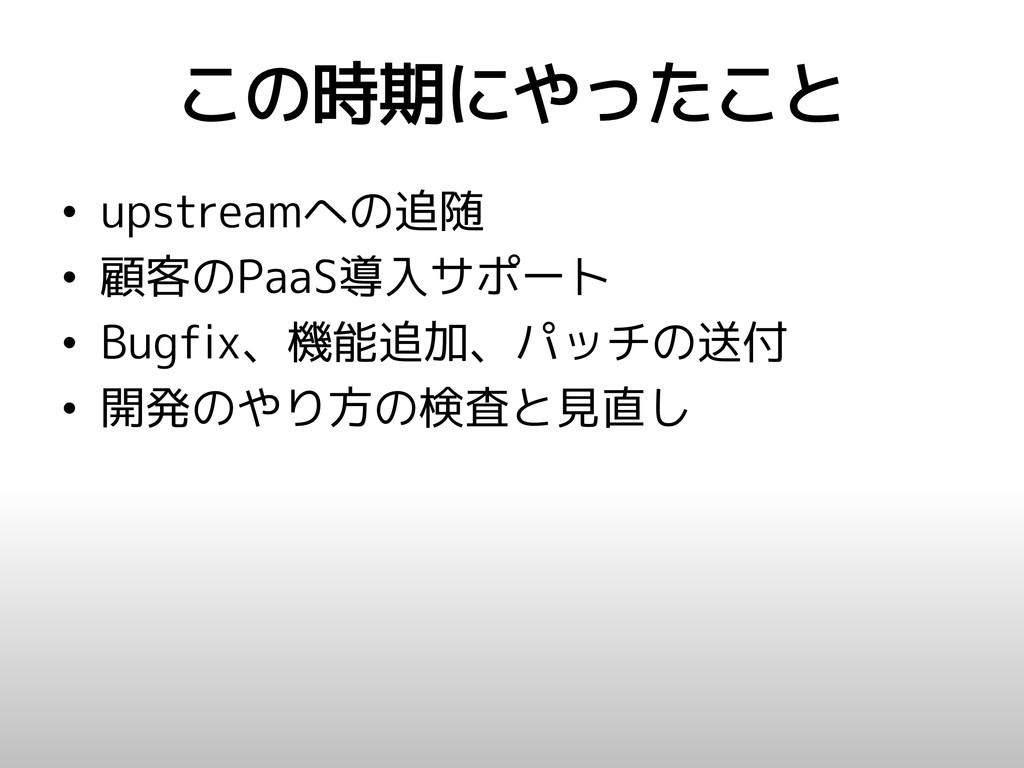 この時期にやったこと • upstreamへの追随 • 顧客のPaaS導入サポート • Bug...
