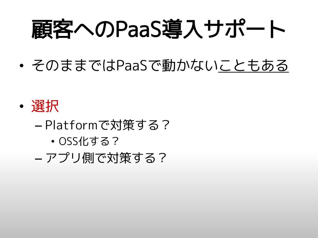 顧客へのPaaS導入サポート • そのままではPaaSで動かないこともある • 選択 – Pl...