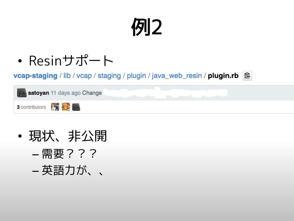 例2 • Resinサポート • 現状、非公開 – 需要??? – 英語力が、、